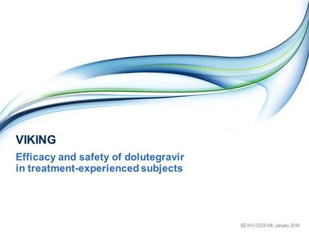 VIKING Efficacy and safety of dolutegravir in treatment-experienced subjects SE/HIV/0023/14b January 2014.
