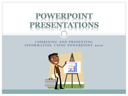 COMBINING AND PRESENTING INFORMATION USING POWERPOINT 2010.