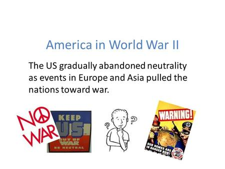 America in World War II The US gradually abandoned neutrality as events in Europe and Asia pulled the nations toward war.