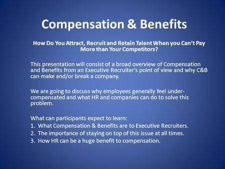 Compensation & Benefits How Do You Attract, Recruit and Retain Talent When you Can't Pay More than Your Competitors? This presentation will consist of.