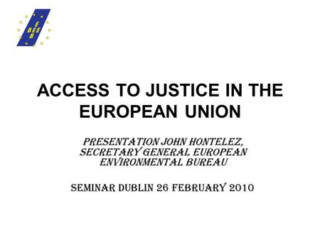 ACCESS TO JUSTICE IN THE EUROPEAN UNION presentation JOHN HONTELEZ, SECRETARY GENERAL EUROPEAN ENVIRONMENTAL BUREAU Seminar Dublin 26 February 2010.
