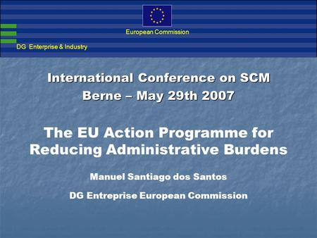 Action Programme for Reducing Administrative Burdens in the European Union DG Enterprise & Industry European Commission International Conference on SCM.