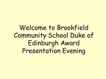 Welcome to Brookfield Community School Duke of Edinburgh Award Presentation Evening.