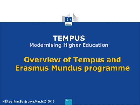 1 TEMPUS Modernising Higher Education Overview of Tempus and Erasmus Mundus programme HEA seminar, Banja Luka, March 20, 2013.