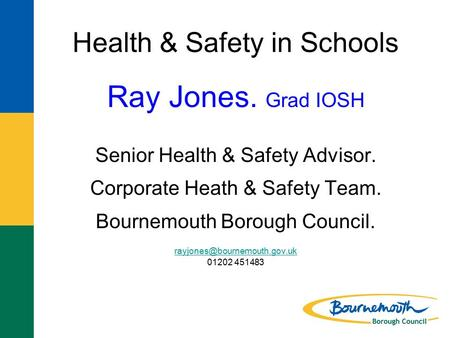 Health & Safety in Schools Ray Jones. Grad IOSH Senior Health & Safety Advisor. Corporate Heath & Safety Team. Bournemouth Borough Council.