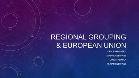 REGIONAL GROUPING & EUROPEAN UNION GROUP MEMBERS: MADHAV NEUPANE LAXMI SADAULA PRAYASH NEUPANE.