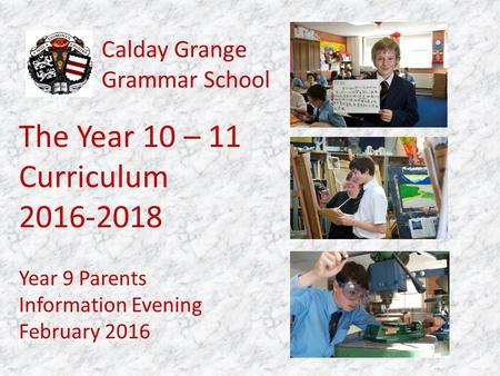 Calday Grange Grammar School Year 9 Parents Information Evening February 2016 The Year 10 – 11 Curriculum 2016-2018.