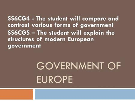 GOVERNMENT OF EUROPE SS6CG4 - The student will compare and contrast various forms of government SS6CG5 – The student will explain the structures of modern.