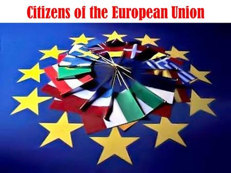 Citizens of the European Union. Be a European citizen: Be a European citizen means to feel closer to their peers who live in other countries, such as.