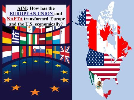 AIM: How has the EUROPEAN UNION and NAFTA transformed Europe and the U.S. economically?