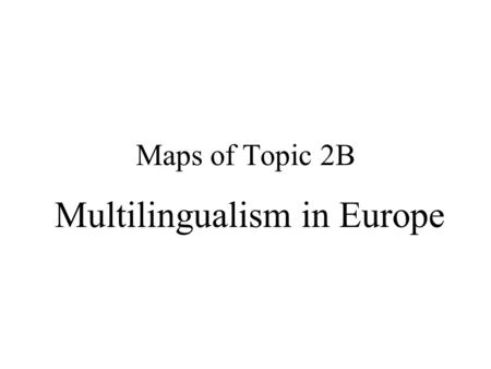 Maps of Topic 2B Multilingualism in Europe Europe A Story of Empire (a united Europe) & Language.