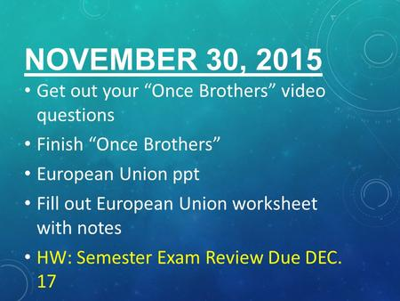 "NOVEMBER 30, 2015 Get out your ""Once Brothers"" video questions Finish ""Once Brothers"" European Union ppt Fill out European Union worksheet with notes HW:"