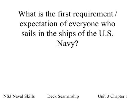 What is the first requirement / expectation of everyone who sails in the ships of the U.S. Navy? NS3 Naval Skills Deck SeamanshipUnit 3 Chapter 1.