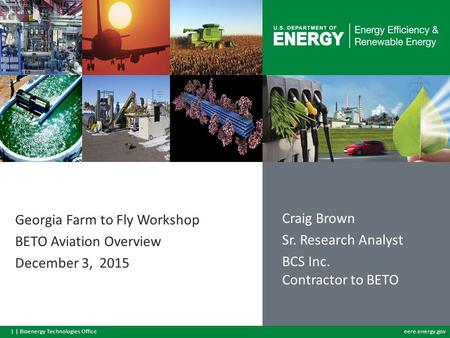 1 | Bioenergy Technologies Officeeere.energy.gov Georgia Farm to Fly Workshop BETO Aviation Overview December 3, 2015 Craig Brown Sr. Research Analyst.