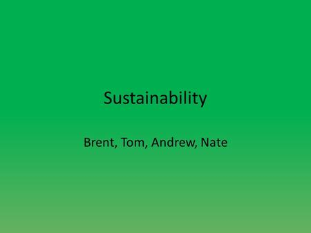 Sustainability Brent, Tom, Andrew, Nate. Definition of sustainability A self-sufficient system with little waste of resources, reuse of as many possible.