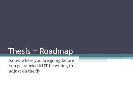 Thesis = Roadmap Know where you are going before you get started BUT be willing to adjust on the fly.