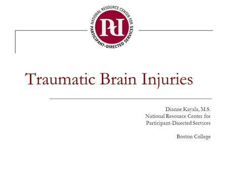 Traumatic Brain Injuries Dianne Kayala, M.S. National Resource Center for Participant-Directed Services Boston College.