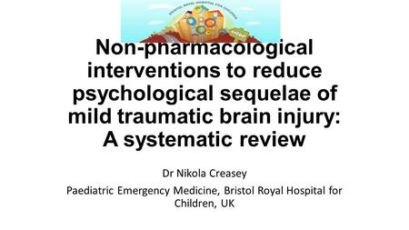Non-pharmacological interventions to reduce psychological sequelae of mild traumatic brain injury: A systematic review Dr Nikola Creasey Paediatric Emergency.