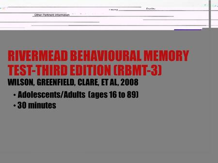 RIVERMEAD BEHAVIOURAL MEMORY TEST-THIRD EDITION (RBMT-3) WILSON, GREENFIELD, CLARE, ET AL, 2008 Adolescents/Adults (ages 16 to 89) 30 minutes.