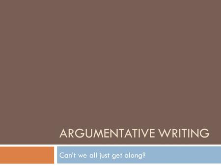 ARGUMENTATIVE WRITING Can't we all just get along?