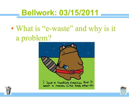 "Bellwork: 03/15/2011 What is ""e-waste"" and why is it a problem?"