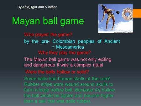 Mayan ball game Who played the game? by the pre- Colombian peoples of Ancient ∞ Mesoamerica Why they play the game? The Mayan ball game was not only exiting.