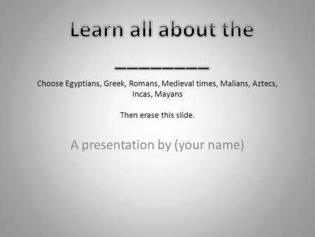 Choose Egyptians, Greek, Romans, Medieval times, Malians, Aztecs, Incas, Mayans Then erase this slide. A presentation by (your name)