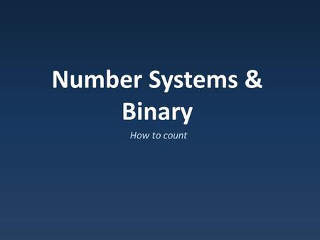 Number Systems & Binary How to count. How do we represent numbers? Early systems: – Actual count : ||||| = 5 – Roman numers : XI = 11 Hard to do math: