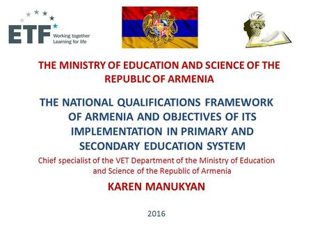 THE MINISTRY OF EDUCATION AND SCIENCE OF THE REPUBLIC OF ARMENIA THE NATIONAL QUALIFICATIONS FRAMEWORK OF ARMENIA AND OBJECTIVES OF ITS IMPLEMENTATION.