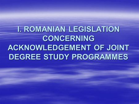 I. ROMANIAN LEGISLATION CONCERNING ACKNOWLEDGEMENT OF JOINT DEGREE STUDY PROGRAMMES.