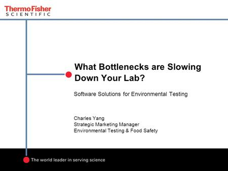 What Bottlenecks are Slowing Down Your Lab? Software Solutions for Environmental Testing Charles Yang Strategic Marketing Manager Environmental Testing.