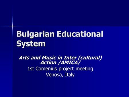 Bulgarian Educational System Arts and Music in Inter (cultural) Action /AMICA/ 1st Comenius project meeting Venosa, Italy.