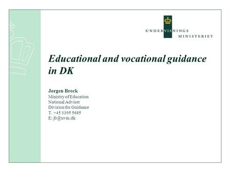 Educational and vocational guidance in DK Jørgen Brock Ministry of Education National Adviser Division for Guidance T. +45 3395 5685 E: