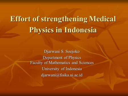 Effort of strengthening Medical Physics in Indonesia Djarwani S. Soejoko Department of Physics Faculty of Mathematics and Sciences University of Indonesia.