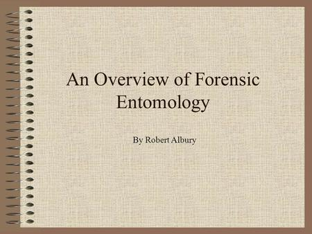 An Overview of Forensic Entomology By Robert Albury.