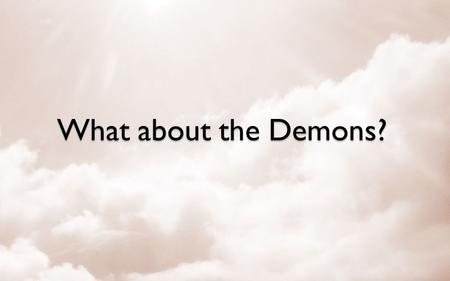 What about the Demons?. What is a Demon? Demons – Mark 6:13 Evil Spirits – Luke 7:21 Unclean Spirits – Matthew 10:1 Devil's angels – Matthew 25:41 &