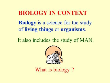BIOLOGY IN CONTEXT Biology is a science for the study of living things or organisms. It also includes the study of MAN. What is biology ?