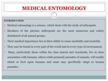 MEDICAL ENTOMOLOGY INTRODUCTION Medical entomology is a science, which deals with the study of arthropods. Members of the phylum Arthropoda are the most.