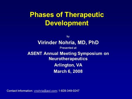 Phases of Therapeutic Development by Virinder Nohria, MD, PhD Presented at ASENT Annual Meeting Symposium on Neurotherapeutics Arlington, VA March 6, 2008.