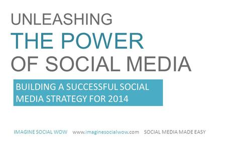 UNLEASHING THE POWER OF SOCIAL MEDIA IMAGINE SOCIAL WOW www.imaginesocialwow.com SOCIAL MEDIA MADE EASY BUILDING A SUCCESSFUL SOCIAL MEDIA STRATEGY FOR.