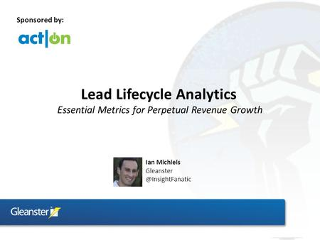 Lead Lifecycle Analytics Essential Metrics for Perpetual Revenue Growth Ian Michiels Sponsored by: