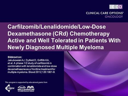 Slideset on: Jakubowiak AJ, Dytfeld D, Griffith KA, et al. A phase 1/2 study of carfilzomib in combination with lenalidomide and low-dose dexamethasone.