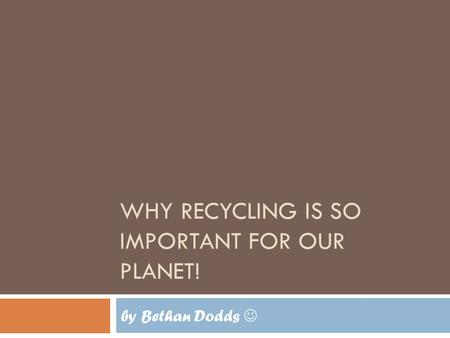 WHY RECYCLING IS SO IMPORTANT FOR OUR PLANET! by Bethan Dodds.