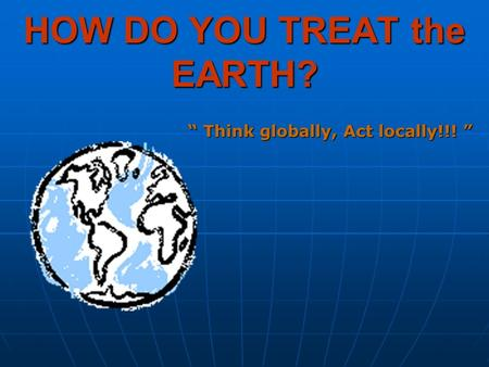 "HOW DO YOU TREAT the EARTH? "" Think globally, Act locally!!! """