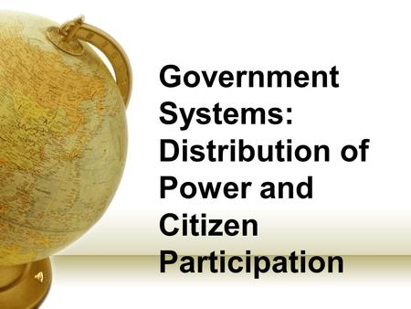 Government Systems: Distribution of Power and Citizen Participation.