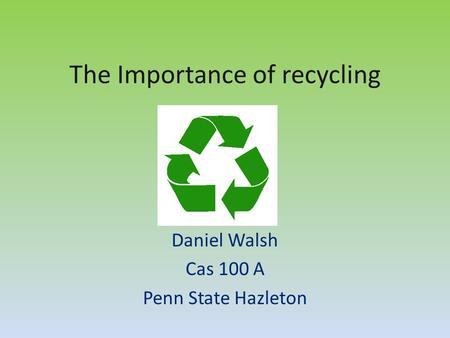 The Importance of recycling Daniel Walsh Cas 100 A Penn State Hazleton.