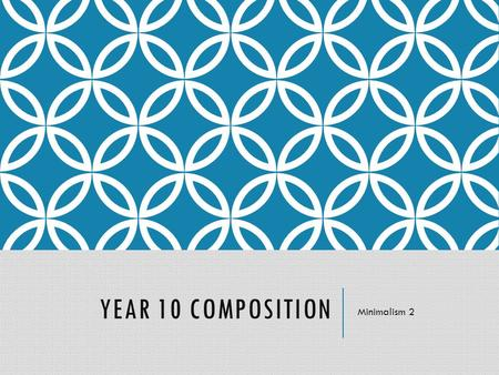 YEAR 10 COMPOSITION Minimalism 2 LEARNING OBJECTIVES To start a minimalist composition which uses:  Rhythmic displacement  Layering  Note addition.