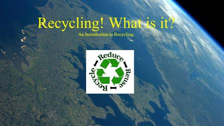 Recycling! What is it? An Introduction to Recycling.
