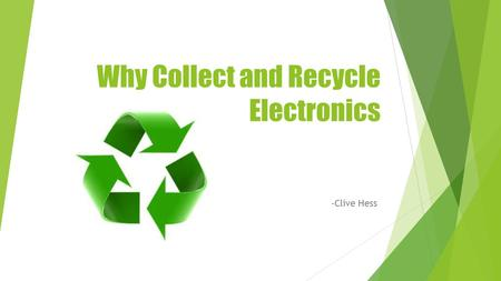 Why Collect and Recycle Electronics -Clive Hess. Benefits of Recycling Establishes more jobs, economic development, and tax revenue Makes less impact.