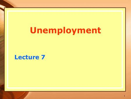 Unemployment Lecture 7 1. 1920-30 – the Great Depression, 25 % of labor force unemployed (US), unemployment viewed as something to be avoided at almost.